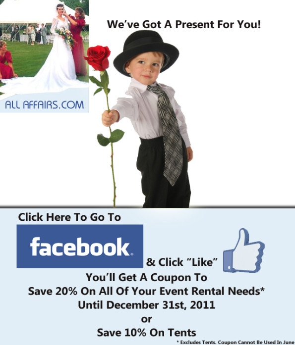 Click Here to Got to Facebook. Click Like and You'll Get A Coupon* To Save 20% On All Of Your Event Rental Needs Until December 31st, 2011 or Save 10% On Tents. *Coupon Cannot Be Used In June.